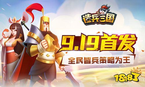 《造兵三国》9月19日震撼首发 全民皆兵策略为王