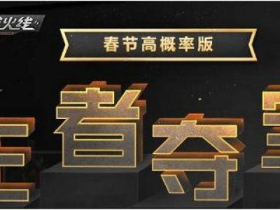 CF1月春节高概率版王者夺宝活动网址 活动内容一览