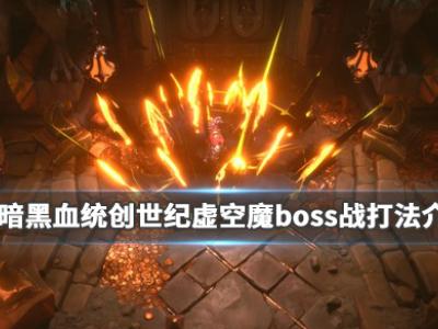 《暗黑血统创世纪》boss虚空魔怎么打?虚空魔boss战打法介绍