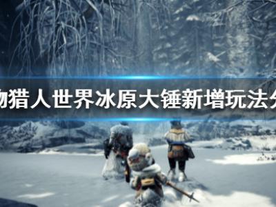《怪物獵人世界冰原》大錘新增玩法分享 大錘新增了什么