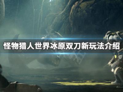 《怪物獵人世界冰原》雙刀新增了什么 雙刀新玩法介紹