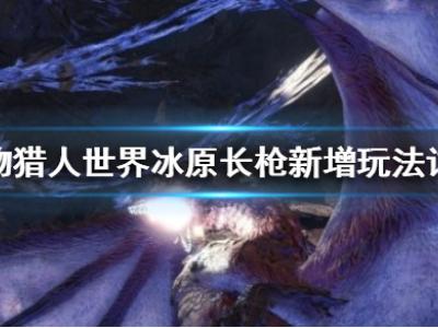 《怪物獵人世界冰原》長槍新增了什么 長槍新增玩法詳解