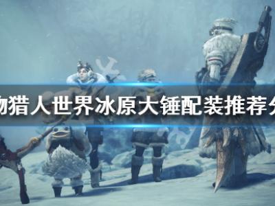 《怪物獵人世界冰原》大錘配裝推薦分享 狩獵小技巧說明