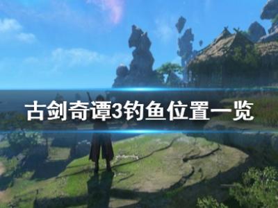 《古剑奇谭3》钓鱼点在哪 游戏钓鱼位置一览