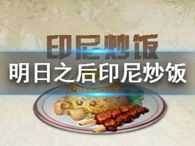 明日之后印尼炒饭食谱配方 2020新食谱印尼炒饭效果