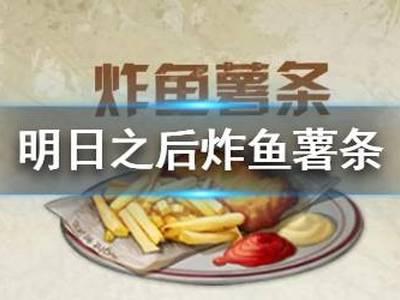 明日之后炸鱼薯条食谱配方 2020新食谱炸鱼薯条效果
