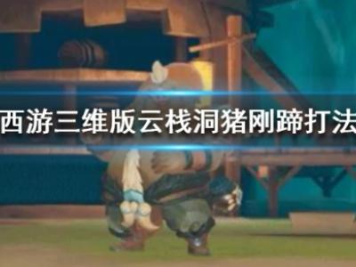 梦幻西游三维版云栈洞猪刚蹄怎么打 云栈洞猪刚蹄打法攻略