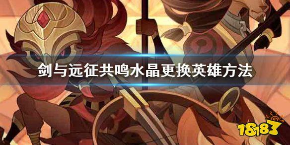 《剑与远征》共鸣水晶怎么用 共鸣水晶更换英雄方法