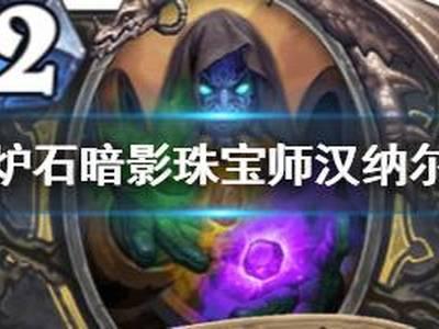 炉石传说手游暗影珠宝师汉纳尔怎么样