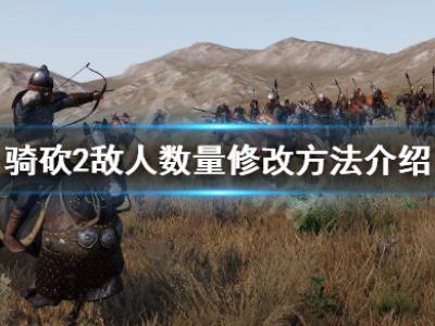骑马与砍杀2怎么修改敌人的数量 敌人数量修改方法介绍