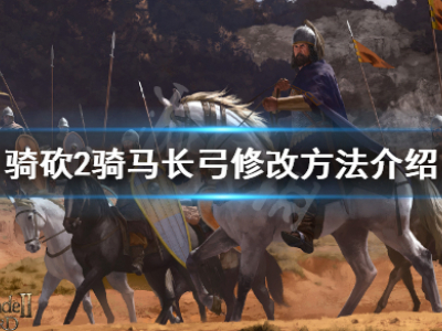 骑马与砍杀2 马上怎么用长弓 骑马长弓修改方法介绍