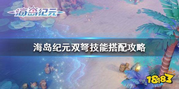 《海岛纪元》双弩技能搭配攻略 双弩游侠pvppve技能怎么搭配