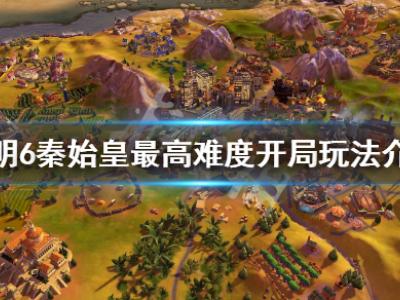 文明6秦始皇最高难度开局怎么玩 秦始皇最高难度开局玩法