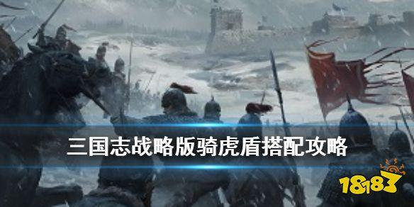 《三国志战略版》骑虎盾阵容推荐 S3骑虎盾兵书战法搭配攻略