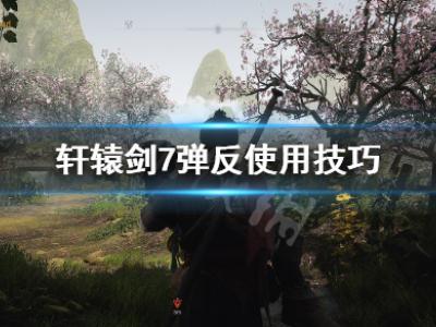 轩辕剑7怎么弹反 轩辕剑7新手弹反教学