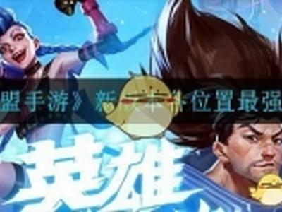 英雄联盟手游各位置最强英雄推荐 LOL手游T0英雄介绍