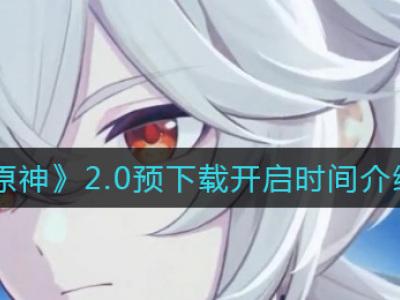 原神2.0预下载什么时候开始 预下载开启时间介绍