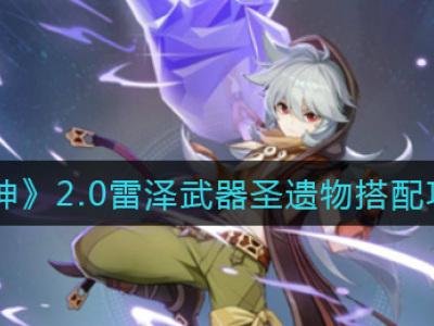 原神2.0雷泽武器圣遗物选哪个 2.0雷泽培养攻略