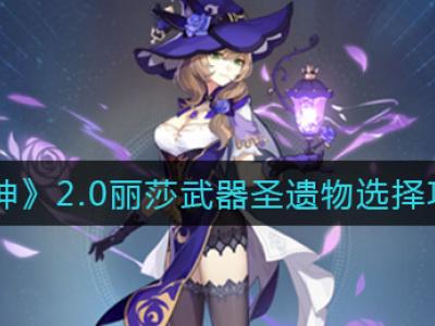 原神2.0丽莎武器圣遗物选哪个 2.0丽莎培养攻略