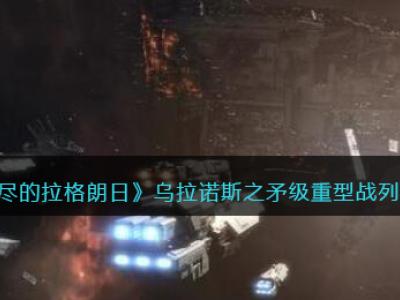 《无尽的拉格朗日》乌拉诺斯之矛级重型战列巡洋舰强度介绍