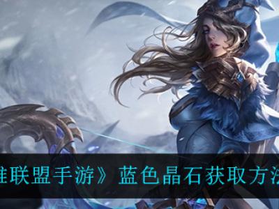 英雄联盟手游蓝色晶石获取方法介绍 蓝色晶石怎么获得