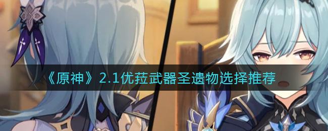 原神2.1优菈武器圣遗物选择推荐