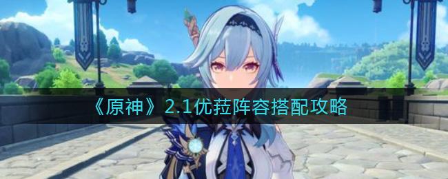 原神2.1优菈阵容搭配攻略 优菈阵容怎么搭配