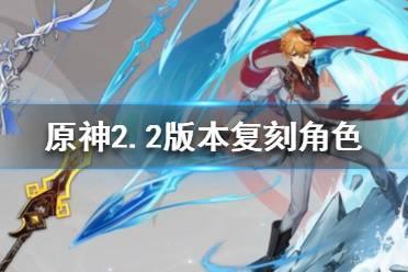 原神2.2版本复刻角色有哪些 2.2版本复刻角色介绍