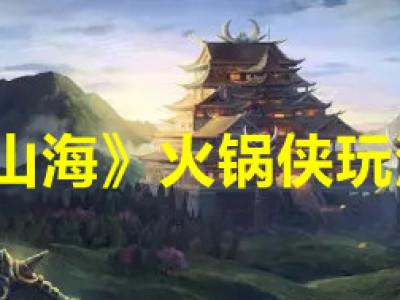 《妄想山海》火锅侠副本怎么通过 火锅侠副本轻松通过攻略