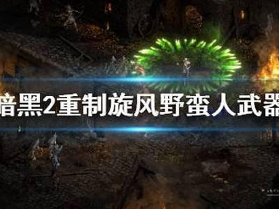 《暗黑破坏神2重制版》旋风野蛮人武器怎么选择 旋风野蛮人武器选择推荐