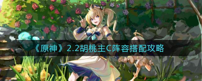 原神2.2胡桃主C阵容搭配攻略 2.2胡桃怎么玩