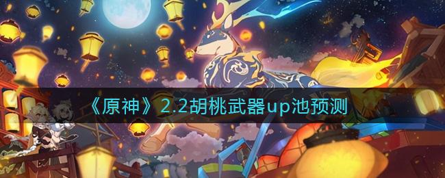 原神2.2版本胡桃武器up池预测介绍