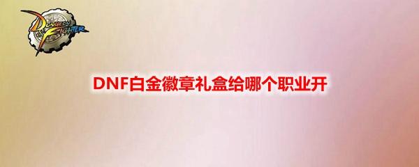 DNF白金徽章礼盒给哪个职业开 DNF白金徽章礼盒职业选择推